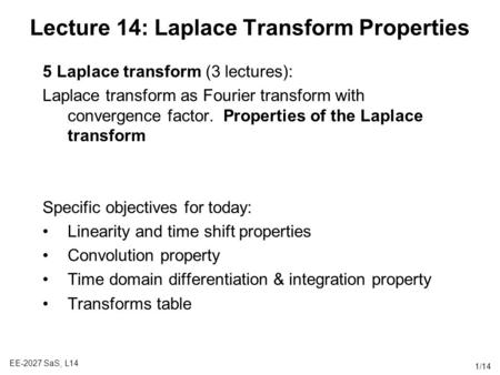 EE-2027 SaS, L14 1/14 Lecture 14: Laplace Transform Properties 5 Laplace transform (3 lectures): Laplace transform as Fourier transform with convergence.
