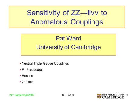 1 24 th September 2007 C.P. Ward Sensitivity of ZZ→llνν to Anomalous Couplings Pat Ward University of Cambridge Neutral Triple Gauge Couplings Fit Procedure.