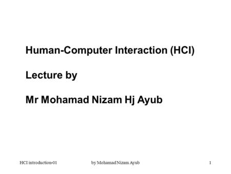 HCI introduction-01by Mohamad Nizam Ayub1 Human-Computer Interaction (HCI) Lecture by Mr Mohamad Nizam Hj Ayub.