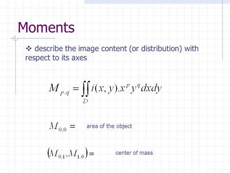 Moments area of the object center of mass  describe the image content (or distribution) with respect to its axes.