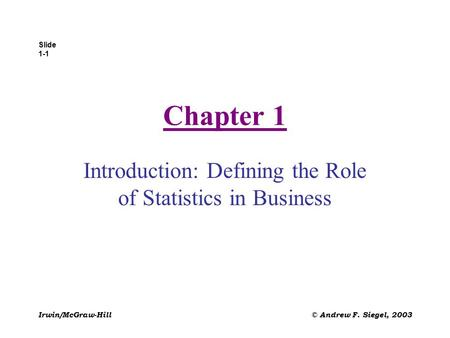Slide 1-1 Irwin/McGraw-Hill© Andrew F. Siegel, 2003 Chapter 1 Introduction: Defining the Role of Statistics in Business.