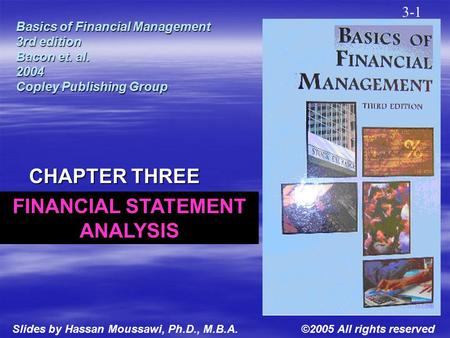 Basics of Financial Management 3rd edition Bacon et. al. 2004 Copley Publishing Group CHAPTER THREE 3-1 ©2005 All rights reservedSlides by Hassan Moussawi,