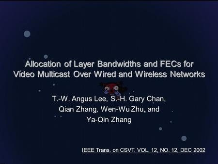 Allocation of Layer Bandwidths and FECs for Video Multicast Over Wired and Wireless Networks T.-W. Angus Lee, S.-H. Gary Chan, Qian Zhang, Wen-Wu Zhu,