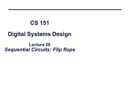 CS 151 Digital Systems Design Lecture 20 Sequential Circuits: Flip flops.
