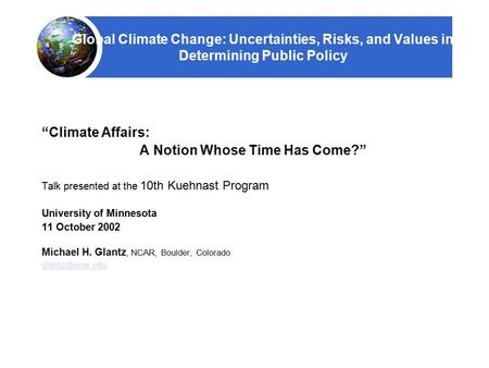 "Global Climate Change: Uncertainties, Risks, and Values in Determining Public Policy ""Climate Affairs: A Notion Whose Time Has Come?"" Talk presented at."