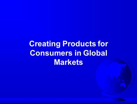 Creating Products for Consumers in Global Markets.