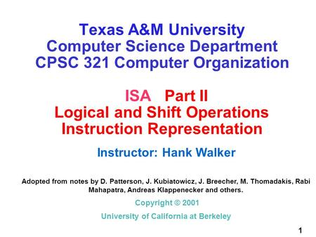 1 Texas A&M University Computer Science Department CPSC 321 Computer Organization ISA Part II Logical and Shift Operations Instruction Representation Instructor:
