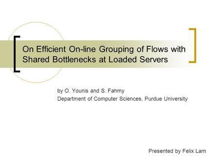 On Efficient On-line Grouping of Flows with Shared Bottlenecks at Loaded Servers by O. Younis and S. Fahmy Department of Computer Sciences, Purdue University.