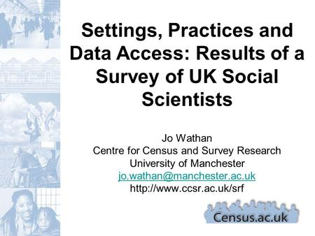 Settings, Practices and Data Access: Results of a Survey of UK Social Scientists Jo Wathan Centre for Census and Survey Research University of Manchester.