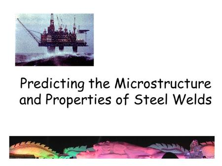 Predicting the Microstructure and Properties of Steel Welds.
