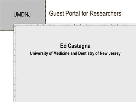 Guest Portal for Researchers UMDNJ Ed Castagna University of Medicine and Dentistry of New Jersey.