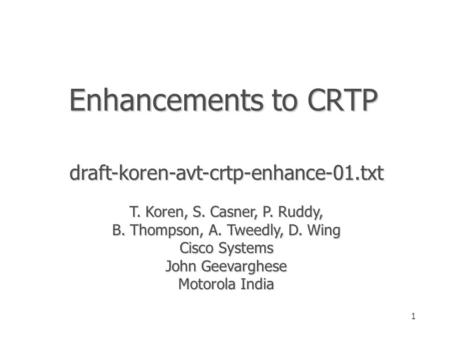 1 Enhancements to CRTP draft-koren-avt-crtp-enhance-01.txt T. Koren, S. Casner, P. Ruddy, B. Thompson, A. Tweedly, D. Wing Cisco Systems John Geevarghese.