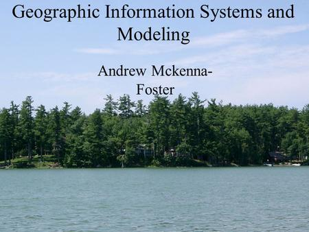 Geographic Information Systems and Modeling Andrew Mckenna- Foster.