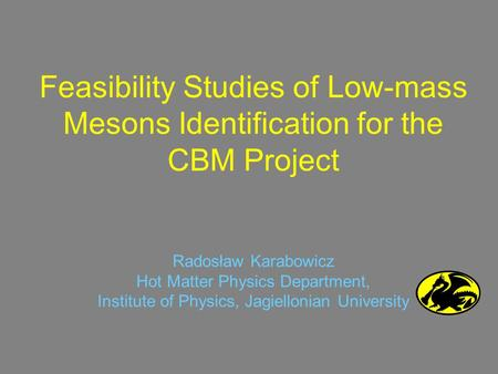 Feasibility Studies of Low-mass Mesons Identification for the CBM Project Radosław Karabowicz Hot Matter Physics Department, Institute of Physics, Jagiellonian.