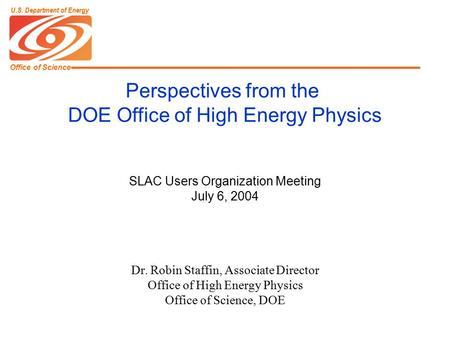 Office of Science U.S. Department of Energy SLAC Users Organization Meeting July 6, 2004 Dr. Robin Staffin, Associate Director Office of High Energy Physics.
