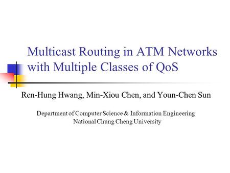 Multicast Routing in ATM Networks with Multiple Classes of QoS Ren-Hung Hwang, Min-Xiou Chen, and Youn-Chen Sun Department of Computer Science & Information.