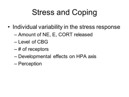 Stress and Coping Individual variability in the stress response –Amount of NE, E, CORT released –Level of CBG –# of receptors –Developmental effects on.
