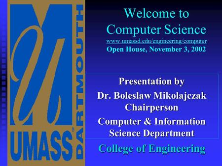 Welcome to Computer Science www.umassd.edu/engineering/computer Open House, November 3, 2002 Presentation by Dr. Boleslaw Mikolajczak Chairperson Computer.