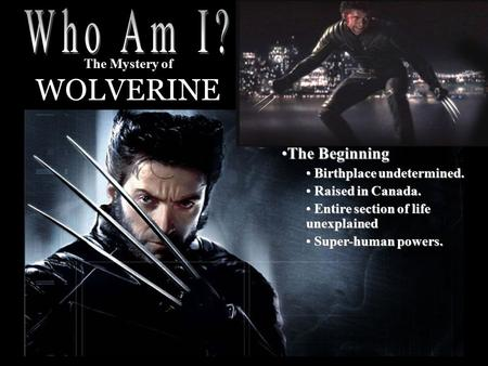 The Mystery of WOLVERINE The BeginningThe Beginning Birthplace undetermined. Birthplace undetermined. Raised in Canada. Raised in Canada. Entire section.