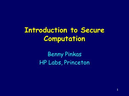 1 Introduction to Secure Computation Benny Pinkas HP Labs, Princeton.