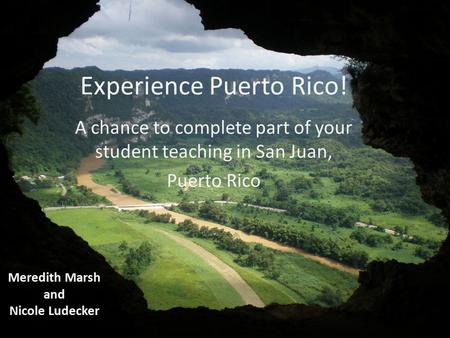 Experience Puerto Rico! A chance to complete part of your student teaching in San Juan, Puerto Rico Meredith Marsh and Nicole Ludecker.