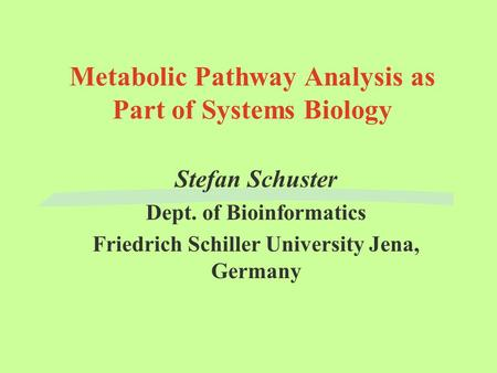 Metabolic Pathway Analysis as Part of Systems Biology Stefan Schuster Dept. of Bioinformatics Friedrich Schiller University Jena, Germany.