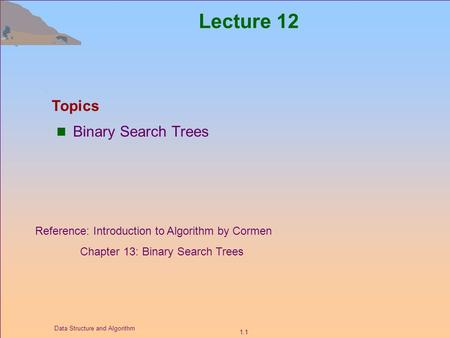 1.1 Data Structure and Algorithm Lecture 12 Binary Search Trees Topics Reference: Introduction to Algorithm by Cormen Chapter 13: Binary Search Trees.