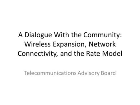 A Dialogue With the Community: Wireless Expansion, Network Connectivity, and the Rate Model Telecommunications Advisory Board.