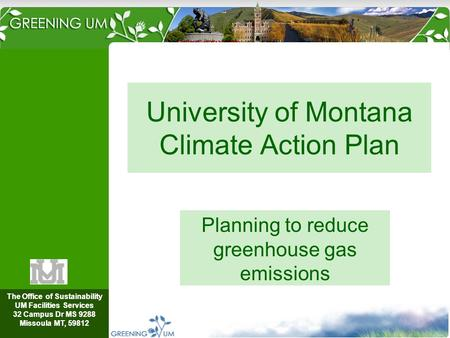 The Office of Sustainability UM Facilities Services 32 Campus Dr MS 9288 Missoula MT, 59812 University of Montana Climate Action Plan Planning to reduce.