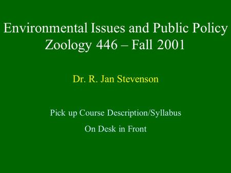 Environmental Issues and Public Policy Zoology 446 – Fall 2001 Dr. R. Jan Stevenson Pick up Course Description/Syllabus On Desk in Front.