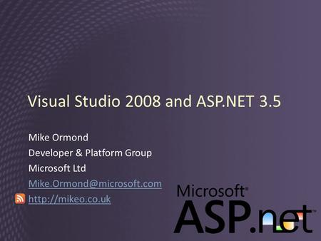 Visual Studio 2008 and ASP.NET 3.5 Mike Ormond Developer & Platform Group Microsoft Ltd