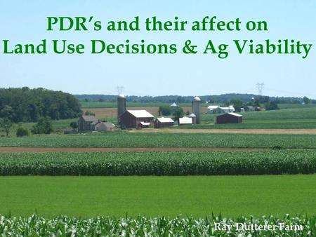 PDR's and their affect on Land Use Decisions & Ag Viability Ray Dutterer Farm.