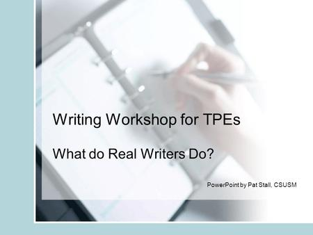 Writing Workshop for TPEs What do Real Writers Do? PowerPoint by Pat Stall, CSUSM.