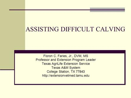 ASSISTING DIFFICULT CALVING Floron C. Faries, Jr., DVM, MS Professor and Extension Program Leader Texas AgriLife Extension Service Texas A&M System College.