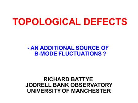 TOPOLOGICAL DEFECTS RICHARD BATTYE JODRELL BANK OBSERVATORY UNIVERSITY OF MANCHESTER - AN ADDITIONAL SOURCE OF B-MODE FLUCTUATIONS ?