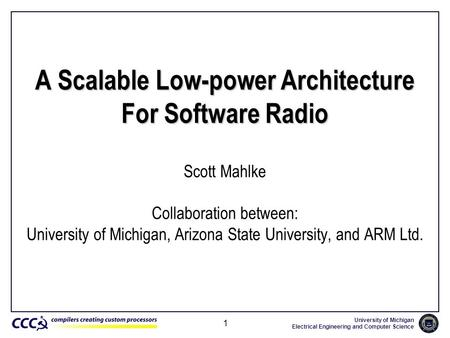 University of Michigan Electrical Engineering and Computer Science 1 A Scalable Low-power Architecture For Software Radio Scott Mahlke Collaboration between: