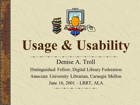 Usage & Usability Denise A. Troll Distinguished Fellow, Digital Library Federation Associate University Librarian, Carnegie Mellon June 16, 2001 – LRRT,
