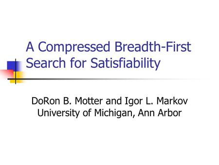 A Compressed Breadth-First Search for Satisfiability DoRon B. Motter and Igor L. Markov University of Michigan, Ann Arbor.