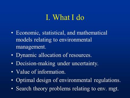 I. What I do Economic, statistical, and mathematical models relating to environmental management. Dynamic allocation of resources. Decision-making under.