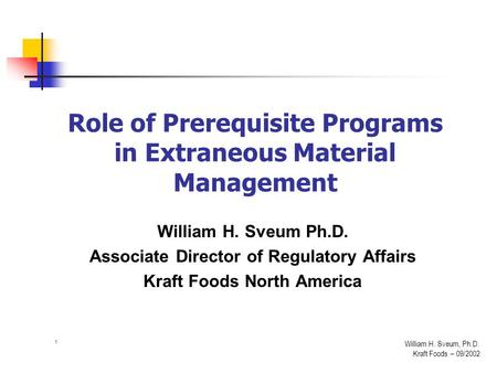 1 William H. Sveum, Ph.D. Kraft Foods – 09/2002 Role of Prerequisite Programs in Extraneous Material Management William H. Sveum Ph.D. Associate Director.