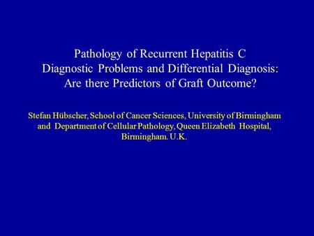 Pathology of Recurrent Hepatitis C Diagnostic Problems and Differential Diagnosis: Are there Predictors of Graft Outcome? Stefan Hübscher, School of Cancer.
