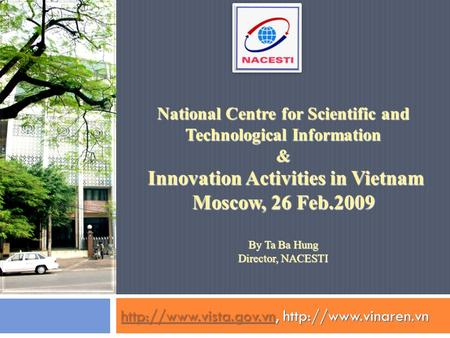 National Centre for Scientific and Technological Information & Innovation Activities in Vietnam Moscow, 26 Feb.2009 By Ta Ba Hung Director, NACESTI