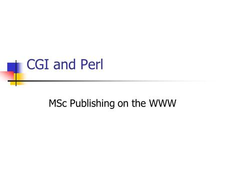 CGI and Perl MSc Publishing on the WWW. What is CGI ? (1) User Buying and selling Playing games Customised web pages Developer Means to run external programs.