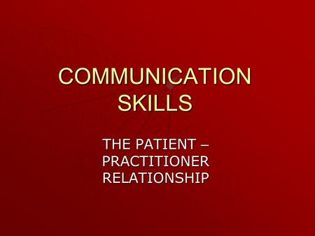 COMMUNICATION SKILLS THE PATIENT – PRACTITIONER RELATIONSHIP.
