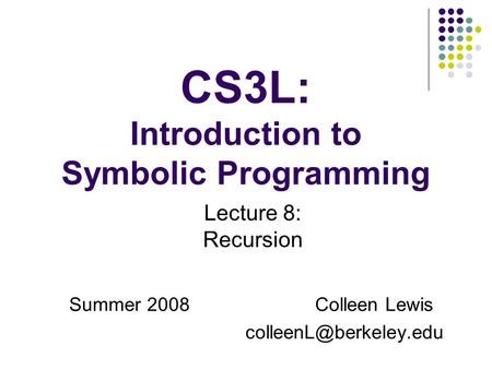 CS3L: Introduction to Symbolic Programming Summer 2008Colleen Lewis Lecture 8: Recursion.