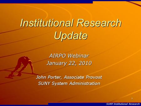 SUNY Institutional Research 1 Institutional Research Update AIRPO Webinar January 22, 2010 John Porter, Associate Provost SUNY System Administration.