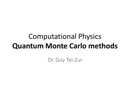 Computational Physics Quantum Monte Carlo methods Dr. Guy Tel-Zur.