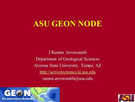 ASU GEON NODE J Ramón Arrowsmith Department of Geological Sciences Arizona State University, Tempe, AZ