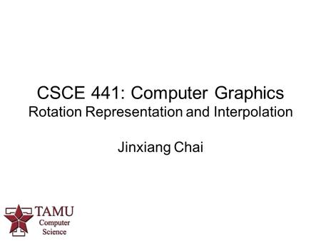 CSCE 441: Computer Graphics Rotation Representation and Interpolation Jinxiang Chai.