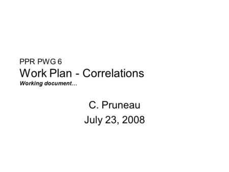 PPR PWG 6 Work Plan - Correlations Working document… C. Pruneau July 23, 2008.